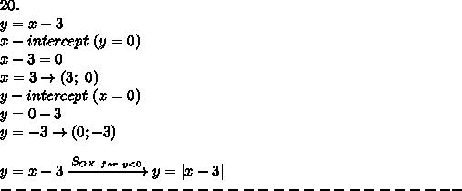 20.\y=x-3\x-intercept\ (y=0)\x-3=0\x=3\to(3;\ 0)\y-intercept\ (x=0)\y=0-3\y=-3\to(0;-3)\\y=x-3\xrightarrow{S_{OX\ for\ y < 0}}y=|x-3|\-------------------------------