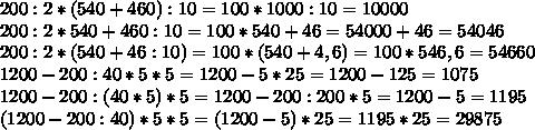 200:2*(540+460):10=100*1000:10=10000\\200:2*540+460:10=100*540+46=54000+46=54046\\200:2*(540+46:10)=100*(540+4,6)=100*546,6=54660\\1200-200:40*5*5=1200-5*25=1200-125=1075\\1200-200:(40*5)*5=1200-200:200*5=1200-5=1195\\(1200-200:40)*5*5=(1200-5)*25=1195*25=29875
