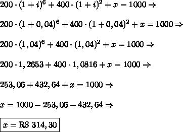 200\cdot(1+i)^6+400\cdot(1+i)^2+x=1000\Rightarrow\\\\200\cdot(1+0,04)^6+400\cdot(1+0,04)^2+x=1000\Rightarrow\\\\200\cdot(1,04)^6+400\cdot(1,04)^2+x=1000\Rightarrow\\\\200\cdot1,2653+400\cdot1,0816+x=1000\Rightarrow\\\\253,06+432,64+x=1000\Rightarrow\\\\x=1000-253,06-432,64\Rightarrow\\\\\boxed{x=\text{R\$ }314,30}