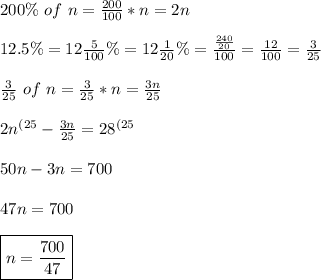 200 \% \ of \ n = \frac{200}{100} * n= 2n  \\ \\ 12.5 \%= 12 \frac{5}{100} \%= 12\frac{1}{20}\%= \frac{\frac{240}{20}}{100}= \frac{12}{100}= \frac{3}{25} \\ \\ \frac{3}{25} \ of \ n = \frac{3}{25}*n= \frac{3n}{25} \\ \\ 2n^{(25}- \frac{3n}{25}= 28^{(25} \\ \\ 50n -3n= 700 \\ \\ 47n=700 \\\\ \boxed{n=\frac{700}{47}}