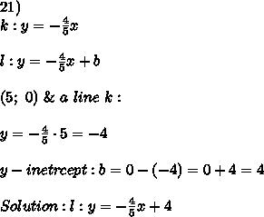 21)\\k:y=-\frac{4}{5}x\\\\l:y=-\frac{4}{5}x+b\\\\(5;\ 0)\ \&\ a\ line\ k:\\\\y=-\frac{4}{5}\cdot5=-4\\\\y-inetrcept:b=0-(-4)=0+4=4\\\\Solution:l:y=-\frac{4}{5}x+4