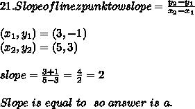 21. Slope of line z punktowslope=\frac{y_2-y_1}{x_2-x_1}\\\\ (x_1,y_1)=(3,-1)\\ (x_2,y_2)=(5,3)\\\\ slope=\frac{3+1}{5-3}=\frac{4}{2}=2\\\\Slope\ is\ equal\ to\ \2\ so\ answer\ is \ a.