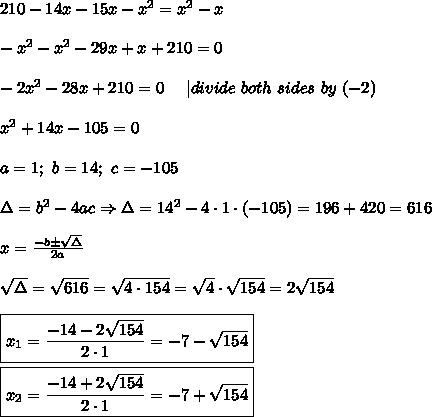 210-14x-15x-x^2=x^2-x\\-x^2-x^2-29x+x+210=0\\-2x^2-28x+210=0\ \ \ \ |divide\ both\ sides\ by\ (-2)\\x^2+14x-105=0\\a=1;\ b=14;\ c=-105\\\Delta=b^2-4ac\Rightarrow\Delta=14^2-4\cdot1\cdot(-105)=196+420=616\\x=\frac{-b\pm\sqrt\Delta}{2a}\\\sqrt\Delta=\sqrt{616}=\sqrt{4\cdot154}=\sqrt4\cdot\sqrt{154}=2\sqrt{154}\\\boxed{x_1=\frac{-14-2\sqrt{154}}{2\cdot1}=-7-\sqrt{154}}\\\boxed{x_2=\frac{-14+2\sqrt{154}}{2\cdot1}=-7+\sqrt{154}}