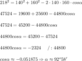 218^2=140^2+160^2-2\cdot140\cdot160\cdot cos\alpha\\\\47524=19600+25600-44800cos\alpha\\\\47524=45200-44800cos\alpha\\\\44800cos\alpha=45200-47524\\\\44800cos\alpha=-2324\ \ \ \ /:44800\\\\cos\alpha\approx-0.051875\Rightarrow\alpha\approx92^o58'