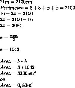 21m=2100cm\\Perimetro=8+8+x+x=2100\\16+2x=2100\\2x=2100-16\\2x=2084\\\\x= \frac{2084}{2}\\\\x=1042\\\\Area=b*h\\Area=8*1042\\Area=8336cm^{2}\\ou\\Area=0,83m^{2}