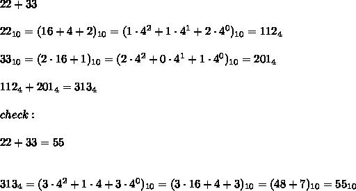 22+33\\\\22_{10}=(16+4+2)_{10}=(1\cdot4^2+1\cdot4^1+2\cdot4^0)_{10}=112_4\\\\33_{10}=(2\cdot16+1)_{10}=(2\cdot4^2+0\cdot4^1+1\cdot4^0)_{10}=201_{4}\\\\112_4+201_4=313_4\\\\check:\\\\22+33=55\\\\\\313_4=(3\cdot4^2+1\cdot4+3\cdot4^0)_{10}=(3\cdot16+4+3)_{10}=(48+7)_{10}=55_{10}