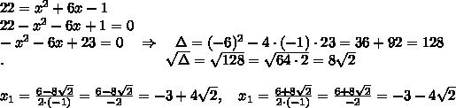 22=x^2+6x-1\\22-x^2-6x+1=0\\-x^2-6x+23=0\ \ \ \Rightarrow\ \ \ \Delta=(-6)^2-4\cdot(-1)\cdot23=36+92=128\\.\ \ \ \ \ \ \ \ \ \ \ \ \ \ \ \ \ \ \ \ \ \ \ \ \ \ \ \ \ \ \ \ \ \sqrt{\Delta} = \sqrt{128}=\sqrt{64\cdot2}=8 \sqrt{2} \\ \\ x_1= \frac{6-8 \sqrt{2} }{2\cdot(-1)} = \frac{6-8 \sqrt{2} }{-2}=-3+4 \sqrt{2} ,\ \ \ x_1= \frac{6+8 \sqrt{2} }{2\cdot(-1)} = \frac{6+8 \sqrt{2} }{-2}=-3-4 \sqrt{2}