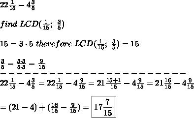 22\frac{1}{15}-4\frac{3}{5}\\\\find\ LCD(\frac{1}{15};\ \frac{3}{5})\\\\15=3\cdot5\ therefore\ LCD(\frac{1}{15};\ \frac{3}{5})=15\\\\\frac{3}{5}=\frac{3\cdot3}{5\cdot3}=\frac{9}{15}\\-----------------------\\22\frac{1}{15}-4\frac{3}{5}=22\frac{1}{15}-4\frac{9}{15}=21\frac{15+1}{15}-4\frac{9}{15}=21\frac{16}{15}-4\frac{9}{15}\\\\=(21-4)+(\frac{16}{15}-\frac{9}{15})=\boxed{17\frac{7}{15}}