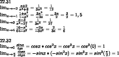 22.31\\ \lim_{x \to-2} \frac{x+2}{x^3+8}=\frac{1}{3x^2}=\frac{1}{12}\\ \lim_{x \to-1} \frac{1+x^3}{1-x^2}=\frac{3x^2}{-2x}=-\frac{3x}{2}=\frac{3}{2}=1,5\\ \lim_{x \to 3} \frac{x-3}{x^3-27}=\frac{1}{3x^2}=\frac{1}{27}\\ \lim_{x \to 4} \frac{16-x^2}{64-x^3}=\frac{-2x}{-3x^2}=\frac{2}{3x}=\frac{1}{6}\\\\ 22.32\\ \lim_{x \to 0} \frac{sinx}{tgx}=cosx*cos^2x=cos^3x=cos^3(0)=1\\ \lim_{x \to \frac{\pi}{2}} \frac{cosx}{ctgx}=-sinx*(-sin^2x)=sin^3x=sin^3(\frac{\pi}{2})=1\\