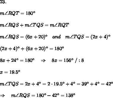 23.\\\\m\angle RQT=180^o\\\\m\angle RQS+m\angle TQS=m\angle RQT\\\\m\angle RQS=(6x+20)^o\ \ \ and\ \ \ m\angle TQS=(2x+4)^o\\\\(2x+4)^o+(6x+20)^o=180^o\\\\8x+24^o=180^o\ \ \ \Rightarrow\ \ \ 8x=156^o\ /:8\\\\x=19.5^o\\\\ m\angle TQS=2x+4^o=2\cdot19.5^o+4^o=39^o+4^o=42^o \\\\\Rightarrow\ \ \ m\angle RQS=180^o-42^o=138^o