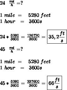 24\ \ \frac{mi}{h}=?\\\\ 1\ mile\ =\ \ \ 5280\ feet\\ 1\ hour\ \ =\ \ 3600s\\\\ 24*\frac{5280}{3600}=\frac{126720}{3600}=\boxed{35,2\frac{ft}{s}}\\\\45\ \ \frac{mi}{h}=?\\\\ 1\ mile\ =\ \ \ 5280\ feet\\ 1\ hour\ \ =\ \ 3600s\\\\ 45*\frac{5280}{3600}=\frac{237600}{3600}=\boxed{66\frac{ft}{s}}\\\\