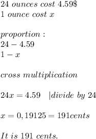 24\ ounces\ cost\ 4.59\$\1\ ounce\ cost\ x\\proportion:\24-4.59\1-x\\cross\ multiplication\\24x=4.59\ \ \ | divide\ by\ 24\\x=0,19125=191cents\\It\ is\ 191\ cents.