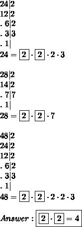24 2\\12 2\\.\ 6 2\\.\ 3 3\\.\ 1 \\24=\fbox2\cdot\fbox2\cdot2\cdot3\\\\28 2\\14 2\\.\ 7 7\\.\ 1 \\28=\fbox2\cdot\fbox2\cdot7\\\\48 2\\24 2\\12 2\\.\ 6 2\\.\ 3 3\\.\ 1 \\48=\fbox2\cdot\fbox2\cdot2\cdot2\cdot3\\\\Answer:\boxed{\fbox2\cdot\fbox2=4}