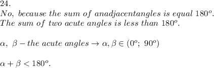 24.\\No,\ because\ the\ sum\ of\ an adjacent angles\ is\ equal\ 180^o. \\The\ sum\ of\ two\ acute\ angles\ is\ less\ than\ 180^o.\\\\\alpha,\ \beta-the\ acute\ angles\to\alpha,\beta\in(0^o;\ 90^o)\\\\\alpha+\beta < 180^o.