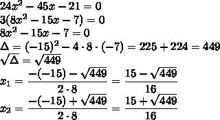 24x^2-45x-21=0\\3(8x^2-15x-7)=0\\8x^2-15x-7=0\\\Delta=(-15)^2-4\cdot8\cdot(-7)=225+224=449\\\sqrt{\Delta}=\sqrt{449}\\x_1=\dfrac{-(-15)-\sqrt{449}}{2\cdot8}=\dfrac{15-\sqrt{449}}{16}\\x_2=\dfrac{-(-15)+\sqrt{449}}{2\cdot8}=\dfrac{15+\sqrt{449}}{16}
