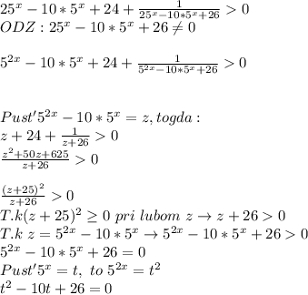 25^{x}-10*5^{x}+24+ \frac{1}{25^{x}-10*5^x+26}>0 \\ ODZ: 25^{x}-10*5^x+26 \neq 0 \\ \\ 5^{2x}-10*5^x+24+\frac{1}{5^{2x}-10*5^x+26}>0 \\ \\ \\ Pust' 5^{2x}-10*5^x=z , togda: \\ z+24 +\frac{1}{z+26}>0 \\ \frac{z^2+50z+625}{z+26}>0 \\ \\ \frac{(z+25)^2}{z+26}>0 \\ T.k (z+25)^2 \geq 0 \ pri\ lubom \ z \to z+26>0 \\T.k \ z=5^{2x}-10*5^x \to 5^{2x}-10*5^x+26>0 \\5^{2x}-10*5^x+26=0 \\Pust' 5^x=t ,\ to \ 5^{2x}=t^2 \\t^2-10t+26=0