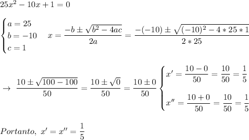 25 x^{2} -10x+1=0\\\\\begin{cases}a=25\\b=-10\\c=1\end{cases}x= \dfrac{-b\pm \sqrt{b^2-4ac} }{2a}= \dfrac{-(-10)\pm \sqrt{(-10)^2-4*25*1} }{2*25}\\\\\\~\to~ \dfrac{10\pm \sqrt{100-100} }{50}= \dfrac{10\pm \sqrt{0} }{50}= \dfrac{10\pm0}{50}\begin{cases} x'=\dfrac{10-0}{50}= \dfrac{10}{50}= \dfrac{1}{5}\\\\x''= \dfrac{10+0}{50}= \dfrac{10}{50}= \dfrac{1}{5}      \end{cases}\\\\\\Portanto,~x'=x''= \dfrac{1}{5}