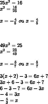 25x^2=16 \\ x^2= \frac{16}{25}  \\  \\ x=- \frac{4}{5} \ ou \ x= \frac{4}{5} \\  \\   \\  \\ 49x^2=25 \\ x^2= \frac{25}{49}  \\  \\ x=- \frac{5}{7}  \ ou \ x=\frac{5}{7}  \\  \\ 3(x+2)-3=6x+7 \\ 3x+6-3=6x+7 \\ 6-3-7=6x-3x \\ -4=3x \\  -\frac{4}{3} =x