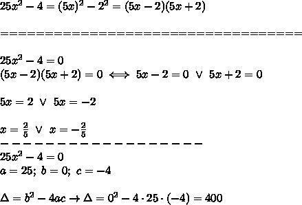 25x^2-4=(5x)^2-2^2=(5x-2)(5x+2)\\\\==================================\\\\25x^2-4=0\\(5x-2)(5x+2)=0\iff5x-2=0\ \vee\ 5x+2=0\\\\5x=2\ \vee\ 5x=-2\\\\x=\frac{2}{5}\ \vee\ x=-\frac{2}{5}\\------------------\\25x^2-4=0\\a=25;\ b=0;\ c=-4\\\\\Delta=b^2-4ac\to\Delta=0^2-4\cdot25\cdot(-4)=400