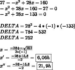 27=-x^2+28x-160\\-x^2+28x-160-27=0\\-x^2+28x-133=0\\\\DELTA=28^2-4*(-1)*(-133)\\DELTA=784-532\\DELTA=252\\\\x= \frac{-28+- \sqrt{252} }{2*(-1)} \\x'= \frac{-28+15,8}{-2} = \boxed{6,06h}\\x''= \frac{-28-15,8}{-2} = \boxed{21,9h}