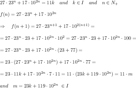 27\cdot 23^n+17\cdot10^{2n}=11k\ \ \ and\ \ \ k\in I\ \ \ and\ \ \ n\in N_+\\\\f(n)=27\cdot 23^n+17\cdot10^{2n}\\\\\Rightarrow\ \ \ f(n+1)=27\cdot 23^{n+1}+17\cdot10^{2(n+1)}=\\\\=27\cdot 23^n\cdot23+17\cdot10^{2n}\cdot10^2=27\cdot 23^n\cdot23+17\cdot10^{2n}\cdot100=\\\\=27\cdot 23^n\cdot23+17\cdot10^{2n}\cdot(23+77)=\\\\=23\cdot(27\cdot 23^n+17\cdot10^{2n})+17\cdot10^{2n}\cdot77=\\\\=23\cdot11k+17\cdot10^{2n}\cdot7\cdot11=11\cdot(23k+119\cdot10^{2n})=11\cdot m\\\\ and\ \ \ m=23k+119\cdot10^{2n}\ \in I