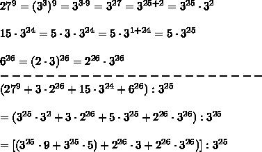 27^9=(3^3)^9=3^{3\cdot9}=3^{27}=3^{25+2}=3^{25}\cdot3^2\\\\15\cdot3^{24}=5\cdot3\cdot3^{24}=5\cdot3^{1+24}=5\cdot3^{25}\\\\6^{26}=(2\cdot3)^{26}=2^{26}\cdot3^{26}\\-----------------------\\(27^9+3\cdot2^{26}+15\cdot3^{24}+6^{26}):3^{25}\\\\=(3^{25}\cdot3^2+3\cdot2^{26}+5\cdot3^{25}+2^{26}\cdot3^{26}):3^{25}\\\\=[(3^{25}\cdot9+3^{25}\cdot5)+2^{26}\cdot3+2^{26}\cdot3^{26})]:3^{25}