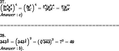 27.\\\left(\frac{3x^3y^5}{2x^4y^2}\right)^4=\left(\frac{3y^3}{2x}\right)^4=\frac{3^4(y^3)^4}{2^4x^4}=\frac{81y^{12}}{16x^4}\\Answer:c)\\\\===================================\\\\28.\\343^\frac{2}{3}=\left(343^\frac{1}{3}\right)^2=\left(\sqrt[3]{343}\right)^2=7^2=49\\Answer:b).