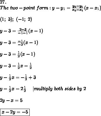 27.\\The\ two-point\ form:y-y_1=\frac{y_2-y_1}{x_2-x_1}(x-x_1)\\\\(1;\ 3);\ (-1;\ 2)\\\\y-3=\frac{2-3}{-1-1}(x-1)\\\\y-3=\frac{-1}{-2}(x-1)\\\\y-3=\frac{1}{2}(x-1)\\\\y-3=\frac{1}{2}x-\frac{1}{2}\\\\y-\frac{1}{2}x=-\frac{1}{2}+3\\\\y-\frac{1}{2}x=2\frac{1}{2}\ \ \ \  multiply\ both\ sides\ by\ 2\\\\2y-x=5\\\\\boxed{x-2y=-5}