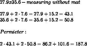27.9x35.6-measuring\ without\ mat\\\\27.9+2\cdot7.6=27.9+15.2=43.1\\35.6+2\cdot7.6=35.6+15.2=50.8\\\\Permieter:\\\\2\cdot43.1+2\cdot50.8=86.2+101.6=187.8