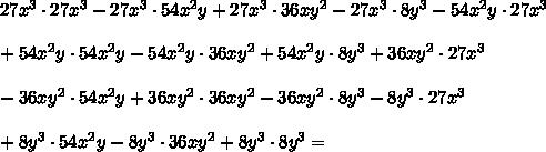 27x ^3\cdot 27x ^3 -27x ^3\cdot 54x ^2y +27x ^3\cdot 36xy^2-27x ^3\cdot 8y^3 -54x^2y\cdot27x ^3 \\ \\ + 54x^2y\cdot54x ^2y -54x^2y\cdot36xy^2+54x^2y\cdot8y^3 +36xy^2\cdot 27x ^3 \\ \\ -36xy^2\cdot 54x ^2y+36xy^2\cdot 36xy^2-36xy^2\cdot 8y^3 -8y^3\cdot 27x ^3 \\ \\ +8y^3\cdot 54x ^2y -8y^3\cdot36xy^2+8y^3\cdot 8y^3 =