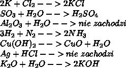 2K+Cl_2-->2KCl\\ SO_3+H_2O-->H_2SO_4\\ Al_2O_3+H_2O-->nie\ zachodzi\\ 3H_2+N_2-->2NH_3\\ Cu(OH)_2-->CuO+H_2O\\ Ag+HCl-->nie\ zachodzi\\ K_2O+H_2O-->2KOH
