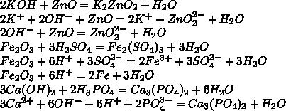 2KOH+ZnO = K_2ZnO_2+H_2O\\2K^++2OH^-+ZnO=2K^++ZnO_2^{2-}+H_2O\\2OH^-+ZnO=ZnO_2^{2-}+H_2O\\Fe_2O_3+3H_2SO_4=Fe_2(SO_4)_3+3H_2O\\Fe_2O_3+6H^++3SO_4^{2-}=2Fe^{3+}+3SO_4^{2-}+3H_2O\\Fe_2O_3+6H^+=2Fe+3H_2O\\3Ca(OH)_2 +2H_3PO_4=Ca_3(PO_4)_2+6H_2O\\3Ca^{2+}+6OH^-+6H^++2PO_4^{3-}=Ca_3(PO_4)_2+H_2O