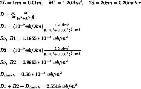2L=1cm=0.01m,\ \ \ M1=1.20Am^2,\ \ \ 2d=20cm=0.20meter\\\\B=\frac{\mu_0}{4\pi}\frac{M}{(d^2+L^2)^{\frac{3}{2}}}\\\\B1=(10^{-7}wb/Am)\frac{1.2\ Am^2}{(0.10^2+0.005^2)^{\frac{3}{2}}\ m^3}\\\\So,\ B1=1.1955*10^{-4}\ wb/m^2\\\\B2=(10^{-7}wb/Am)\frac{1.0\ Am^2}{(0.10^2+0.005^2)^{\frac{3}{2}}\ m^3}\\\\So,\ B2=0.9963*10^{-4}\ wb/m^2\\\\B_{Earth}=0.36*10^{-4}\ wb/m^2\\\\B1+B2+B_{Earth}=2.5518\ wb/m^2