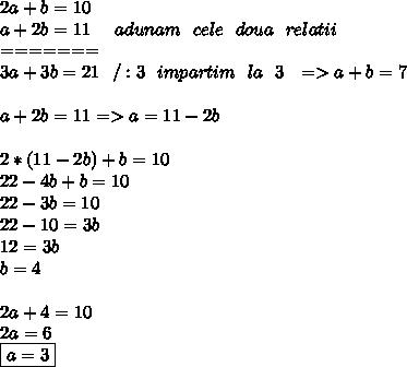 2a+b=10 \\ a+2b=11\ \ \ \ adunam\ \ cele\ \ doua\ \ relatii \\ ======= \\ 3a+3b=21\ \ /:3\ \ impartim\ \ la\ \ 3\ \ => a+b=7 \\  \\ a+2b=11=>a=11-2b \\  \\   2*(11-2b)+b=10 \\ 22-4b+b=10 \\ 22-3b=10 \\ 22-10=3b \\ 12=3b \\ b=4 \\  \\ 2a+4=10 \\ 2a=6 \\ \boxed{a=3}