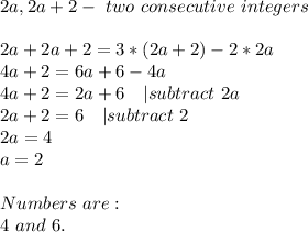 2a,2a+2-\ two\ consecutive\ integers\\2a+2a+2=3*(2a+2)-2*2a\4a+2=6a+6-4a\4a+2=2a+6\ \ \ |subtract\ 2a\2a+2=6\ \ \ |subtract\ 2\2a=4\a=2\\Numbers\ are:\4\ and\ 6.