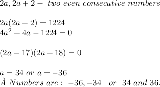 2a,2a+2-\ two\ even \ consecutive\ numbers\\\\2a(2a+2)=1224\\4a^2+4a-1224=0\\\\ (2a-17)(2a+18)=0\\\\a=34\ or\ a=-36\\\ Numbers\ are:\ -36, -34\ \ \ or\ \ 34\ and\ 36.
