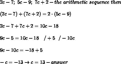 2c-7;\ 5c-9;\ 7c+2-the\ arithmetic\ sequence\ then\\\\(2c-7)+(7c+2)=2\cdot(5c-9)\\\\2c-7+7c+2=10c-18\\\\9c-5=10c-18\ \ \ /+5\ \ /-10c\\\\9c-10c=-18+5\\\\-c=-13\to c=13-answer