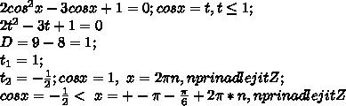 2cos^{2}x-3cosx+1=0; cosx=t, t\leq1;\\ 2t^{2}-3t+1=0\\ D=9-8=1;\\ t_1=1;\\ t_2=-\frac{1}{2}; cosx=1, \ x=2\pi n,n prinadlejit Z;\\ cosx=-\frac{1}{2}< \ x=+-\pi -\frac{\pi}{6} + 2\pi*n, n prinadlejit Z