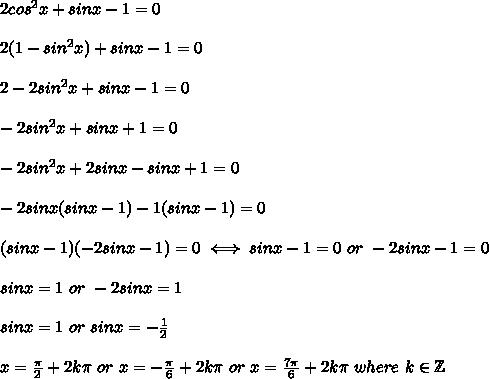 2cos^2x+sinx-1=0\\\\2(1-sin^2x)+sinx-1=0\\\\2-2sin^2x+sinx-1=0\\\\-2sin^2x+sinx+1=0\\\\-2sin^2x+2sinx-sinx+1=0\\\\-2sinx(sinx-1)-1(sinx-1)=0\\\\(sinx-1)(-2sinx-1)=0\iff sinx-1=0\ or\ -2sinx-1=0\\\\sinx=1\ or\ -2sinx=1\\\\sinx=1\ or\ sinx=-\frac{1}{2}\\\\x=\frac{\pi}{2}+2k\pi\ or\ x=-\frac{\pi}{6}+2k\pi\ or\ x=\frac{7\pi}{6}+2k\pi\ where\ k\in\mathbb{Z}