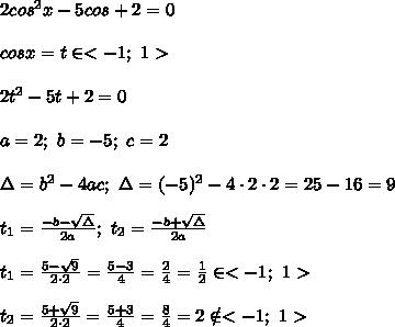 2cos^2x-5cos+2=0\\\\cosx=t\in < -1;\ 1 >\\\\2t^2-5t+2=0\\\\a=2;\ b=-5;\ c=2\\\\\Delta=b^2-4ac;\ \Delta=(-5)^2-4\cdot2\cdot2=25-16=9\\\\t_1=\frac{-b-\sqrt\Delta}{2a};\ t_2=\frac{-b+\sqrt\Delta}{2a}\\\\t_1=\frac{5-\sqrt9}{2\cdot2}=\frac{5-3}{4}=\frac{2}{4}=\frac{1}{2}\in < -1;\ 1 >\\\\t_2=\frac{5+\sqrt9}{2\cdot2}=\frac{5+3}{4}=\frac{8}{4}=2\notin < -1;\ 1 >