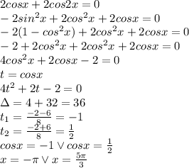 2cosx+2cos2x=0 \\ -2sin^2x+2cos^2x+2cosx=0 \\ -2(1-cos^2x)+2cos^2x+2cosx=0 \\ -2+2cos^2x+2cos^2x+2cosx=0 \\ 4cos^2x+2cosx-2=0 \\ t=cos x \\ 4t^2+2t-2=0 \\ \Delta=4+32=36 \\ t_1= \frac{-2-6}{8}=-1 \\ t_2= \frac{-2+6}{8}= \frac{1}{2}  \\ cos x=-1 \lor cos x= \frac{1}{2}    \\ x=-\pi \lor x= \frac{5\pi}{3}