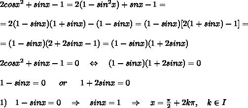 2cosx^2+sinx-1=2(1-sin^2x)+snx-1=\\\\=2(1-sinx)(1+sinx)-(1-sinx)=(1-sinx)[2(1+sinx)-1]=\\\\=(1-sinx)(2+2sinx-1)=(1-sinx)(1+2sinx)\\\\2cosx^2+sinx-1=0\ \ \ \Leftrightarrow\ \ \ (1-sinx)(1+2sinx)=0\\\\1-sinx=0\ \ \ \ \ or\ \ \ \ \ 1+2sinx=0\\\\1)\ \ \ 1-sinx=0\ \ \ \Rightarrow\ \ \ sinx=1\ \ \ \Rightarrow\ \ \ x= \frac{ \pi }{2} +2k \pi ,\ \ \ k\in I\\\\