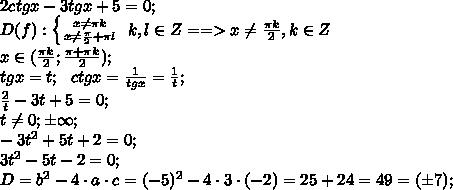 2ctgx-3tgx+5=0;\\D(f): \left \{ {{x\neq \pi k} \atop {x\neq\frac\pi2+\pi l}} \right. \ k,l\in Z==>x\neq\frac{\pi k}{2}, k\in Z\\x\in(\frac{\pi k}{2};\frac{\pi+\pi k}{2});\\tgx=t;\ \ ctgx=\frac{1}{tgx}=\frac1t;\\\frac2t-3t+5=0;\\t\neq0;\pm\infty;\\-3t^2+5t+2=0;\\3t^2-5t-2=0;\\D=b^2-4\cdot a\cdot c=(-5)^2-4\cdot3\cdot(-2)=25+24=49=(\pm7);\\