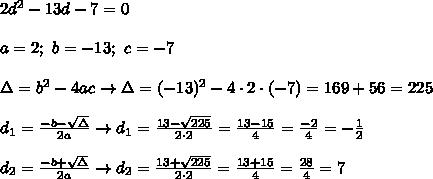 2d^2-13d-7=0\\\\a=2;\ b=-13;\ c=-7\\\\\Delta=b^2-4ac\to\Delta=(-13)^2-4\cdot2\cdot(-7)=169+56=225\\\\d_1=\frac{-b-\sqrt\Delta}{2a}\to d_1=\frac{13-\sqrt{225}}{2\cdot2}=\frac{13-15}{4}=\frac{-2}{4}=-\frac{1}{2}\\\\d_2=\frac{-b+\sqrt\Delta}{2a}\to d_2=\frac{13+\sqrt{225}}{2\cdot2}=\frac{13+15}{4}=\frac{28}{4}=7
