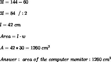 2l=144-60 \\ \\2l=84 \ \ /:2 \\ \\ l=42 \ cm \\ \\Area = l\cdot w \\ \\A=42*30 =1 260 \ cm^2 \\ \\Answer : \ area \ of \ the \ computer \ monitor : 1260 \ cm^2