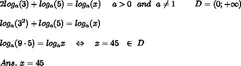 2log_a(3)+log_a(5)=log_a(x)\ \ \ \ a>0\ \ and\ \ a \neq 1\ \ \ \ \ \ \ D=(0;+\infty) \\\\log_a(3^2)+log_a(5)=log_a(x)\\\\log_a(9\cdot5)=log_ax\ \ \ \Leftrightarrow\ \ \ x=45\ \ \in\ D\\\\Ans.\ x=45