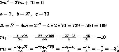 2m^2+27m+70 =0\\ \\a=2, \ \ b=27, \ \ c =70\\ \\\Delta = b^{2}-4ac = 27^{2}-4*2*70=729-560= 169 \\ \\m_{1}=\frac{-b-\sqrt{\Delta }}{2a} =\frac{-27- \sqrt{169}}{2*2}=\frac{-27-13}{4}=\frac{-40}{4}= -10 \\ \\m_{2}=\frac{-b+\sqrt{\Delta }}{2a} =\frac{-27+ \sqrt{169}}{2*2}=\frac{-27+13}{4}=\frac{-14}{4}= -\frac{7}{2}=-3\frac{1}{2}