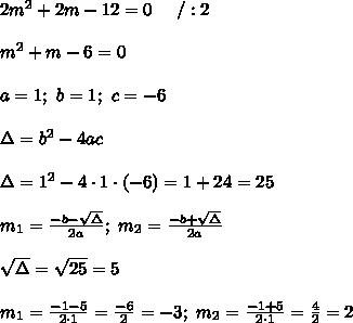 2m^2+2m-12=0\ \ \ \ /:2\\\\m^2+m-6=0\\\\a=1;\ b=1;\ c=-6\\\\\Delta=b^2-4ac\\\\\Delta=1^2-4\cdot1\cdot(-6)=1+24=25\\\\m_1=\frac{-b-\sqrt\Delta}{2a};\ m_2=\frac{-b+\sqrt\Delta}{2a}\\\\\sqrt\Delta=\sqrt{25}=5\\\\m_1=\frac{-1-5}{2\cdot1}=\frac{-6}{2}=-3;\ m_2=\frac{-1+5}{2\cdot1}=\frac{4}{2}=2