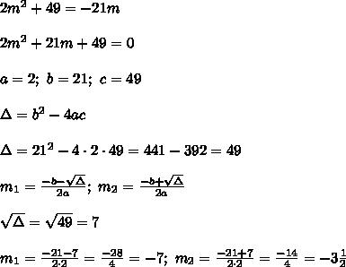 2m^2+49=-21m\\\\2m^2+21m+49=0\\\\a=2;\ b=21;\ c=49\\\\\Delta=b^2-4ac\\\\\Delta=21^2-4\cdot2\cdot49=441-392=49\\\\m_1=\frac{-b-\sqrt\Delta}{2a};\ m_2=\frac{-b+\sqrt\Delta}{2a}\\\\\sqrt\Delta=\sqrt{49}=7\\\\m_1=\frac{-21-7}{2\cdot2}=\frac{-28}{4}=-7;\ m_2=\frac{-21+7}{2\cdot2}=\frac{-14}{4}=-3\frac{1}{2}