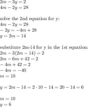 2m-3y=2 \\4m-2y=28 \\ \\\hbox{solve the 2nd equation for y:} \\4m-2y=28 \\-2y=-4m+28 \\y=2m-14 \\ \\\hbox{substitute 2m-14 for y in the 1st equation:} \\2m-3(2m-14)=2 \\2m-6m+42=2 \\-4m+42=2 \\-4m=-40 \\m=10 \\ \\y=2m-14=2 \cdot 10-14=20-14=6 \\ \\m=10 \\ y=6
